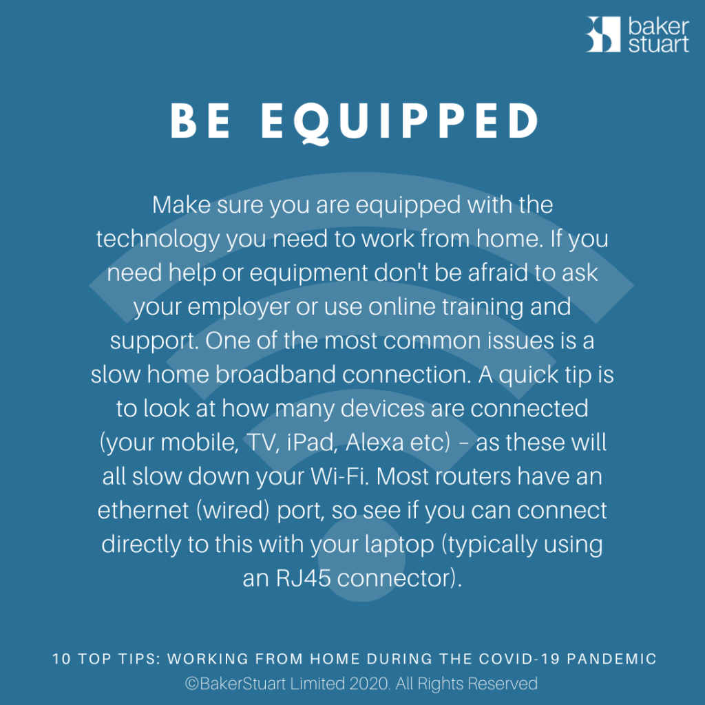 Ten Top Tips for Working from home: Be Equipped - Make sure you are equipped with the technology you need to work from home. If you need help or equipment don't be afraid to ask your employer or use online training and support.One of the most common issues is a slow home broadband connection. A quick tip is to look at how many devices are connected (your mobile, TV, iPad, Alexa etc) – as these will all slow down yourWi-Fi. Most routers have an ethernet (wired) port, so see if you can connect directly to this with your laptop (typically using an RJ45 connector).