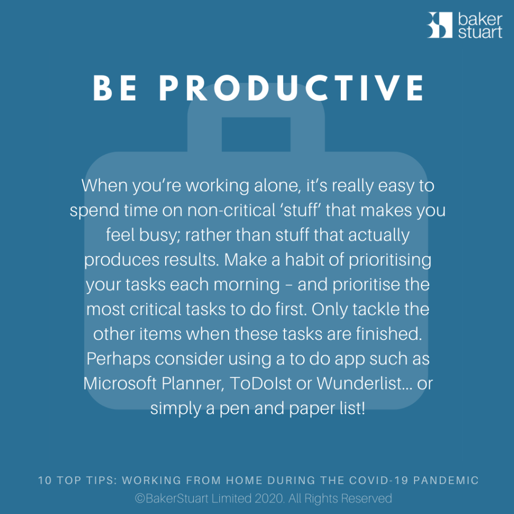 Ten Top Tips for Working from home: Be Productive When you're working alone, it's really easy to spend time on non-critical 'stuff' that makes you feel busy; rather than stuff that actually produces results. Make a habit of prioritising your tasks each morning – and prioritise the most critical tasks to do first. Only tackle the other items when these tasks are finished. Perhaps consider using a to do app such as MS Planner,ToDoIstor Wunderlist… or simply a pen and paper list!