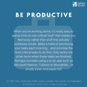 Ten Top Tips for Working from home: Be Productive When you're working alone, it's really easy to spend time on non-critical 'stuff' that makes you feel busy; rather than stuff that actually produces results. Make a habit of prioritising your tasks each morning – and prioritise the most critical tasks to do first. Only tackle the other items when these tasks are finished. Perhaps consider using a to do app such as MS Planner, ToDoIst or Wunderlist… or simply a pen and paper list!