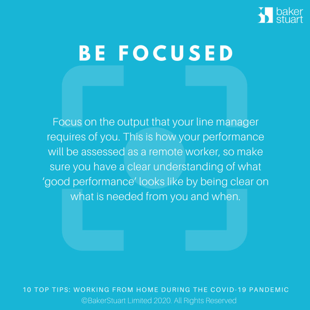 Ten Top Tips for Working from Home: Be Focused - Focus on the output that your line manager requires of you. This is how your performance will be assessed as a remote worker, so make sure you have a clear understanding of what 'good performance' looks like by being clear on what is needed from you and when.