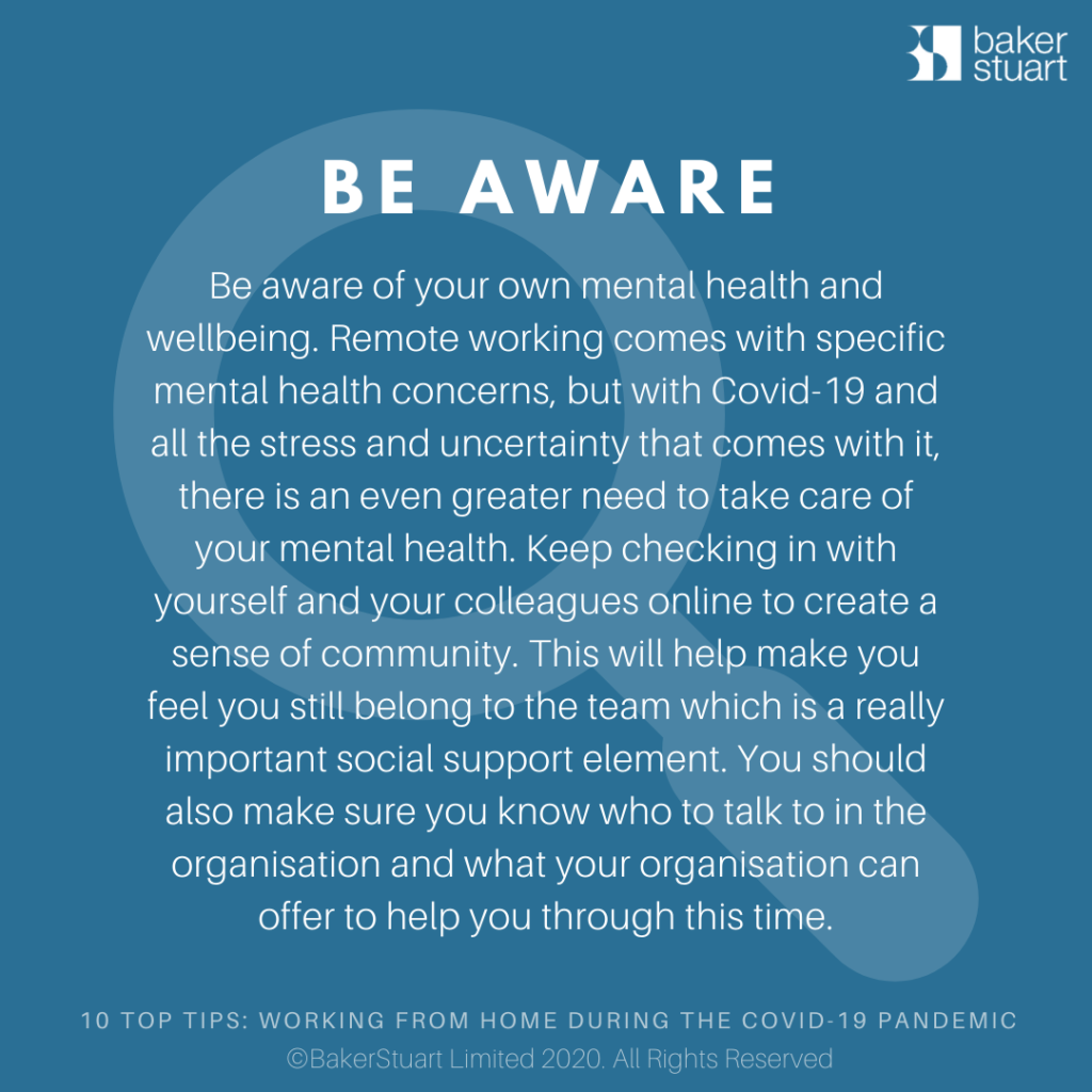 Ten Top Tips for Working from Home: Be Aware - Be aware of your own mental health and wellbeing. Remote working comes with specific mental health concerns, but with Covid-19 and all the stress and uncertainty that comes with it, there is an even greater need to take care of your mental health. Keep checking in with yourself and your colleagues. Using technology to create a sense of community will help make you feel you still belong to the team which is a really important social support element.You should also make sure you know who to talk to in the organisation and what your organisation can offer to help you through this time.