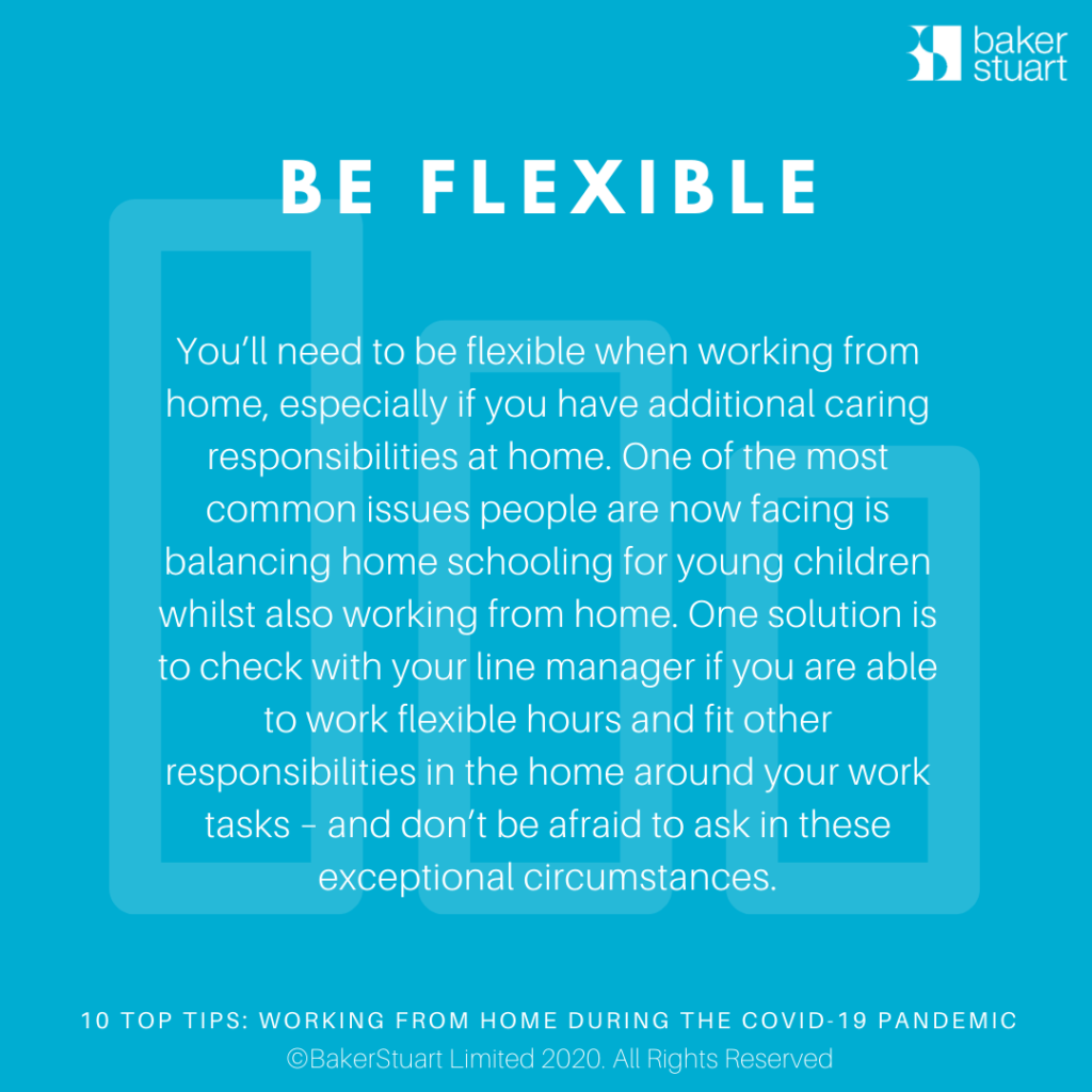 Ten Top Tips for Working from Home: Be Flexible - You'll need to be flexible when working from home, especially if you have additional caring responsibilities at home. One of the most common issues people are now facing is balancing home schooling for young children whilst also working from home. One solution is to check with your line manager if you are able to work flexible hours and fit other responsibilities in the home around your work tasks – and don't be afraid to ask in these exceptionalcircumstances.