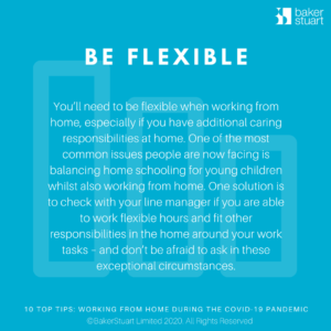Ten Top Tips for Working from Home: Be Flexible - You'll need to be flexible when working from home, especially if you have additional caring responsibilities at home. One of the most common issues people are now facing is balancing home schooling for young children whilst also working from home. One solution is to check with your line manager if you are able to work flexible hours and fit other responsibilities in the home around your work tasks – and don't be afraid to ask in these exceptional circumstances.